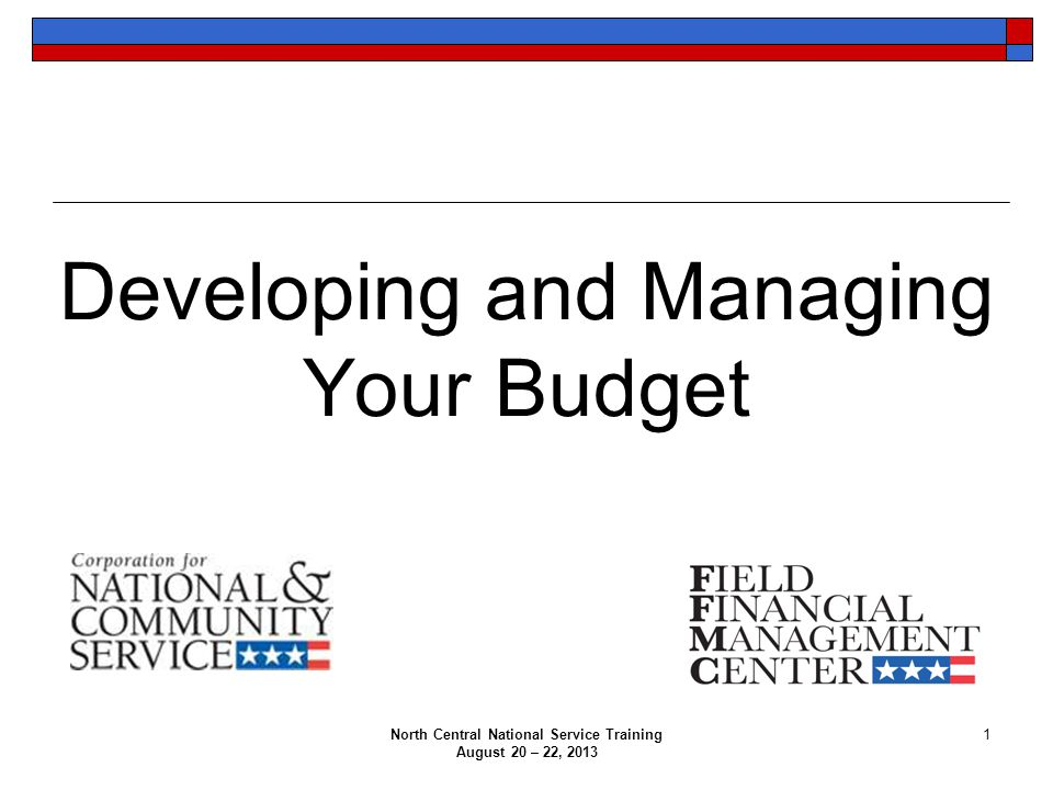 North Central National Service Training August 20 – 22, 2013 1 Developing and Managing Your Budget