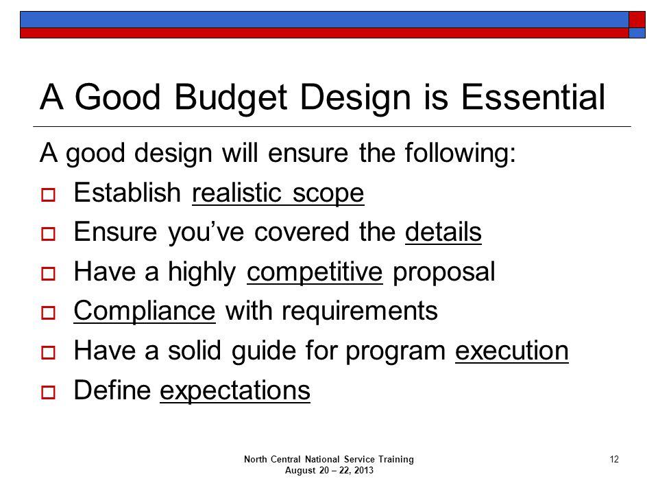 North Central National Service Training August 20 – 22, 2013 12 A Good Budget Design is Essential A good design will ensure the following:  Establish