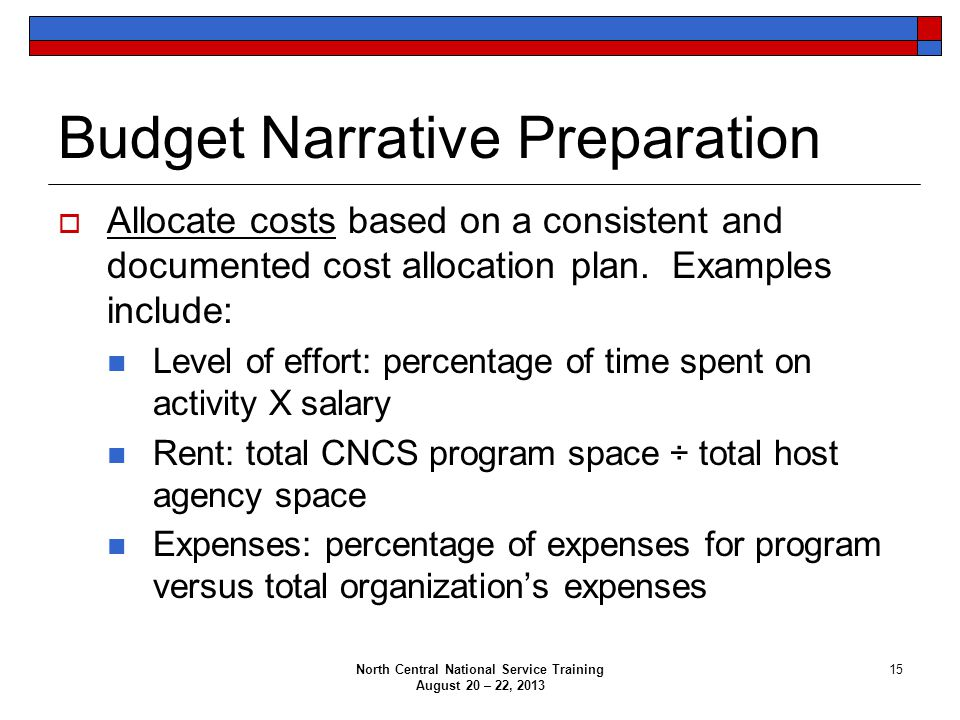 North Central National Service Training August 20 – 22, 2013 15 Budget Narrative Preparation  Allocate costs based on a consistent and documented cos