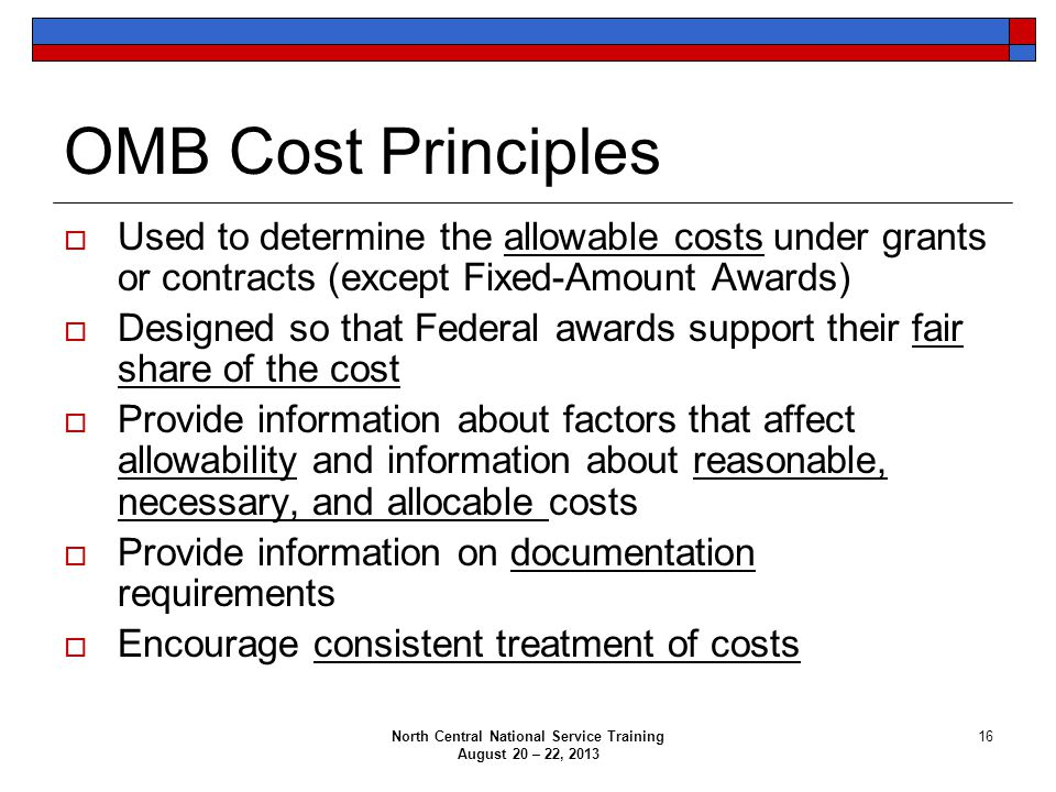 North Central National Service Training August 20 – 22, 2013 16 OMB Cost Principles  Used to determine the allowable costs under grants or contracts