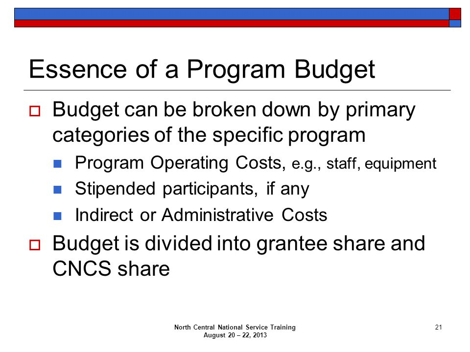 North Central National Service Training August 20 – 22, 2013 21 Essence of a Program Budget  Budget can be broken down by primary categories of the specific program Program Operating Costs, e.g., staff, equipment Stipended participants, if any Indirect or Administrative Costs  Budget is divided into grantee share and CNCS share