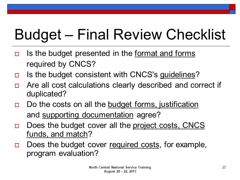 North Central National Service Training August 20 – 22, 2013 25 Budget – Final Review Checklist  Is the budget presented in the format and forms required by CNCS.