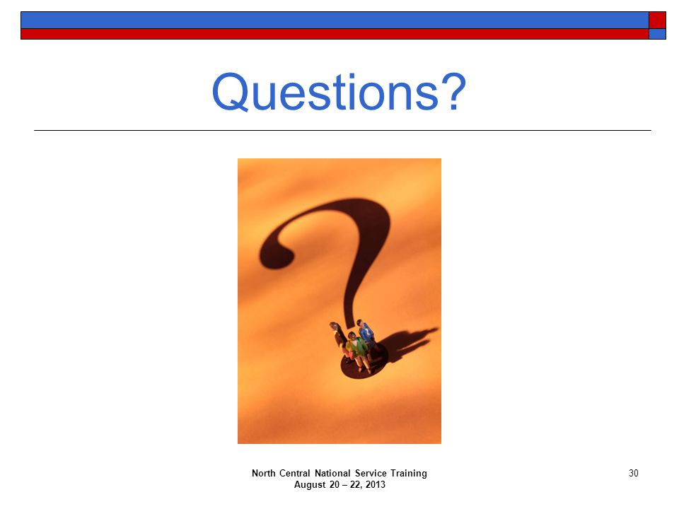 North Central National Service Training August 20 – 22, 2013 30 Questions