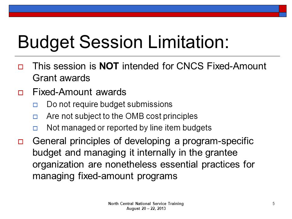 Budget Session Limitation:  This session is NOT intended for CNCS Fixed-Amount Grant awards  Fixed-Amount awards  Do not require budget submissions  Are not subject to the OMB cost principles  Not managed or reported by line item budgets  General principles of developing a program-specific budget and managing it internally in the grantee organization are nonetheless essential practices for managing fixed-amount programs North Central National Service Training August 20 – 22, 2013 5