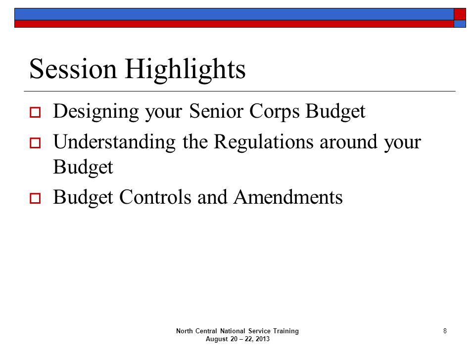 Session Highlights  Designing your Senior Corps Budget  Understanding the Regulations around your Budget  Budget Controls and Amendments North Central National Service Training August 20 – 22, 2013 8