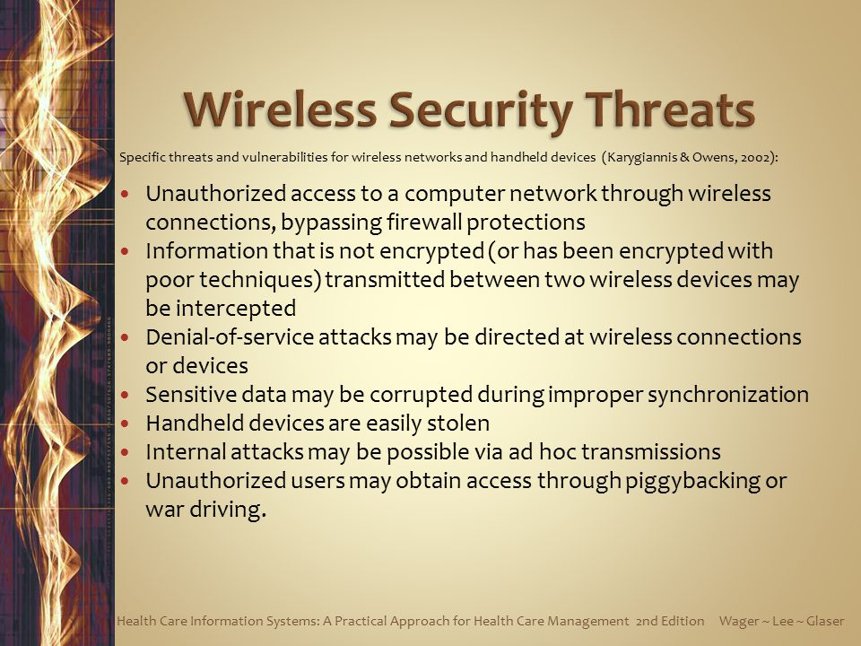 Specific threats and vulnerabilities for wireless networks and handheld devices (Karygiannis & Owens, 2002): Unauthorized access to a computer network through wireless connections, bypassing firewall protections Information that is not encrypted (or has been encrypted with poor techniques) transmitted between two wireless devices may be intercepted Denial-of-service attacks may be directed at wireless connections or devices Sensitive data may be corrupted during improper synchronization Handheld devices are easily stolen Internal attacks may be possible via ad hoc transmissions Unauthorized users may obtain access through piggybacking or war driving.