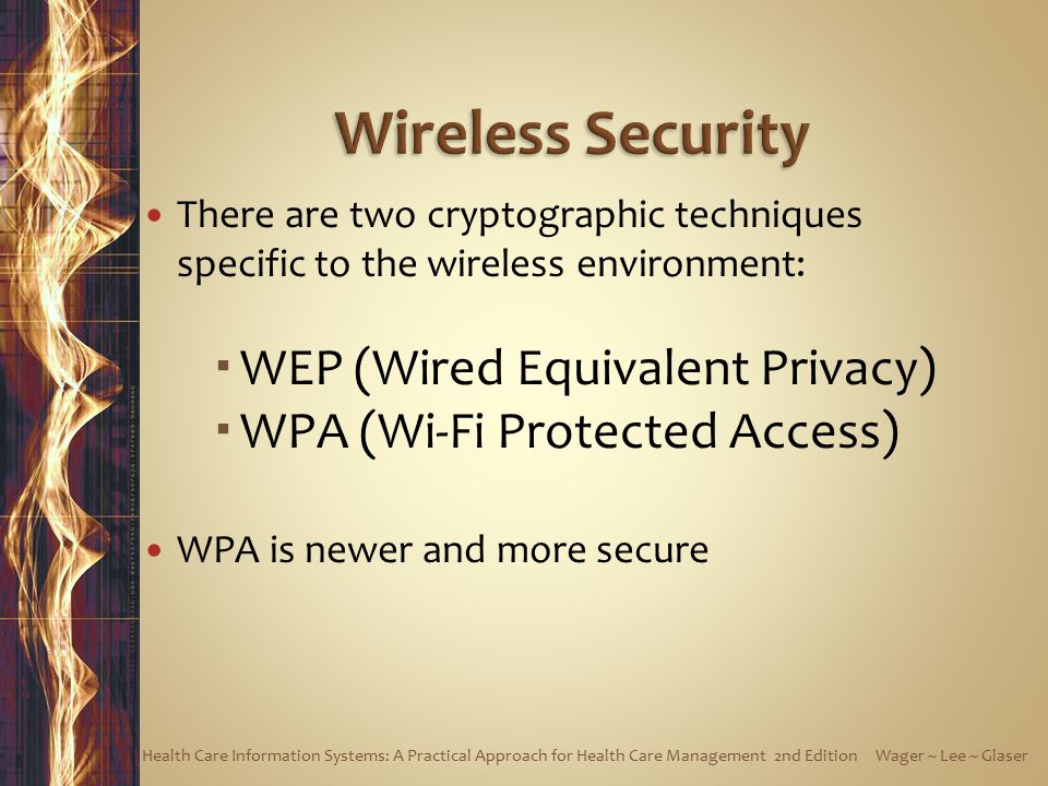 There are two cryptographic techniques specific to the wireless environment:  WEP (Wired Equivalent Privacy)  WPA (Wi-Fi Protected Access) WPA is newer and more secure Health Care Information Systems: A Practical Approach for Health Care Management 2nd Edition Wager ~ Lee ~ Glaser