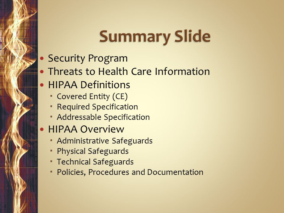Security Program Threats to Health Care Information HIPAA Definitions  Covered Entity (CE)  Required Specification  Addressable Specification HIPAA Overview  Administrative Safeguards  Physical Safeguards  Technical Safeguards  Policies, Procedures and Documentation