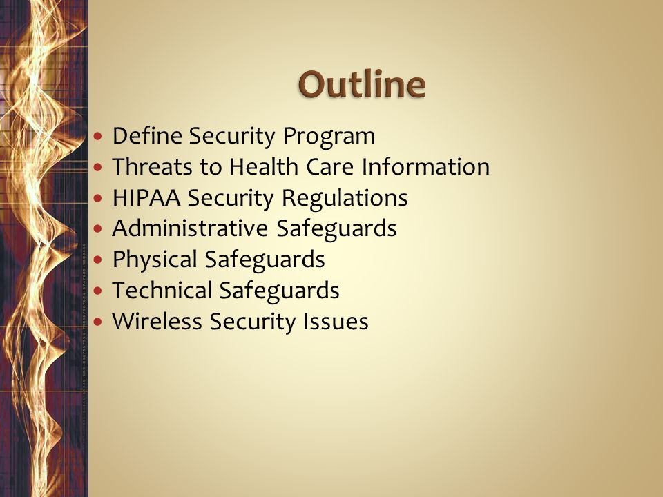 Define Security Program Threats to Health Care Information HIPAA Security Regulations Administrative Safeguards Physical Safeguards Technical Safeguards Wireless Security Issues