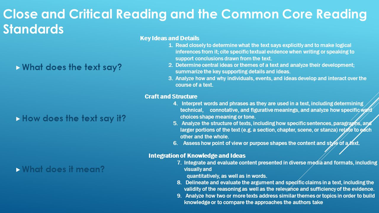 Close and Critical Reading and the Common Core Reading Standards  What does the text say?  How does the text say it?  What does it mean? Key Ideas