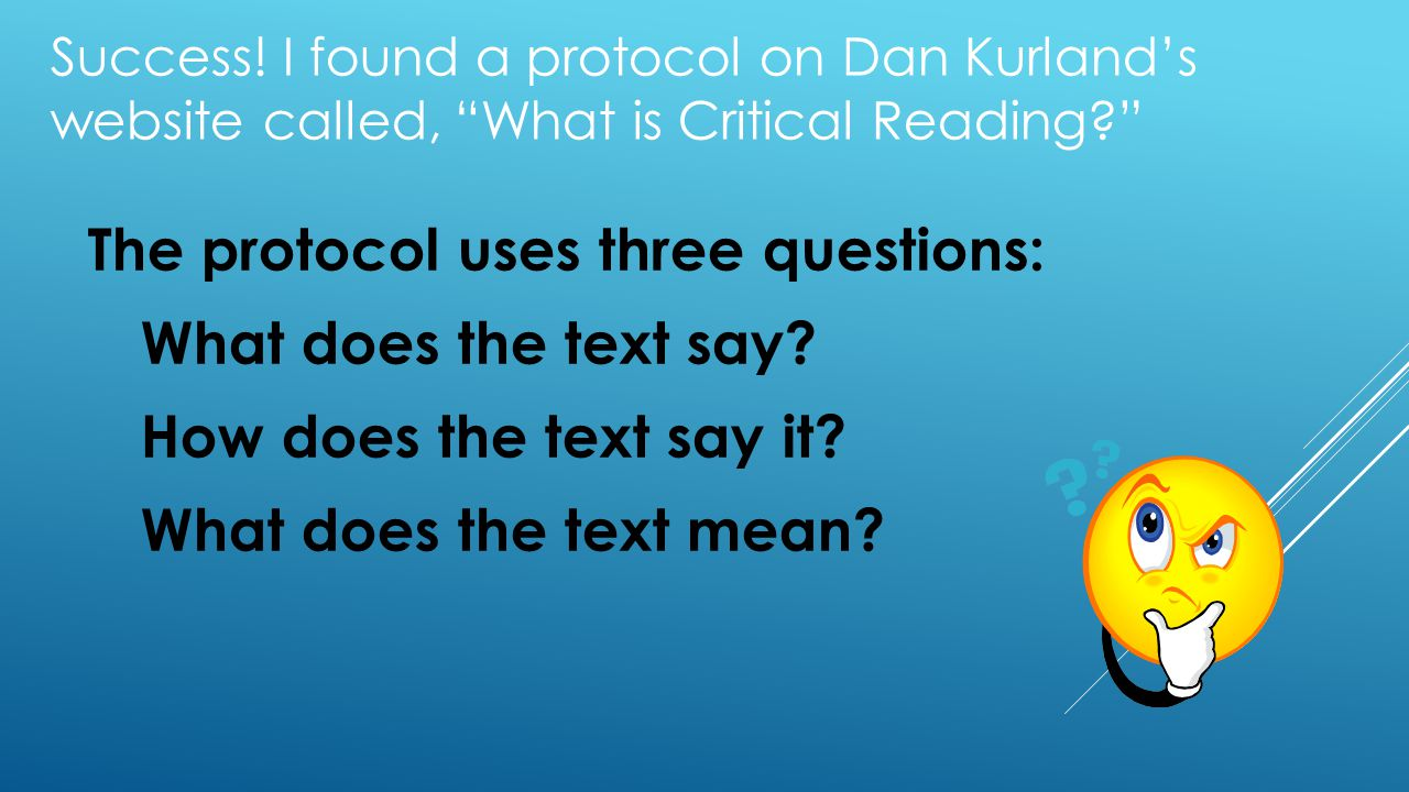 "Success! I found a protocol on Dan Kurland's website called, ""What is Critical Reading?"" The protocol uses three questions: What does the text say? Ho"