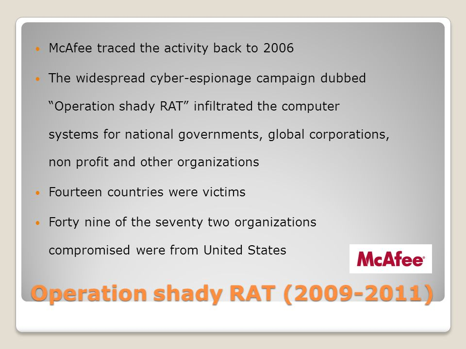 Operation shady RAT (2009-2011) McAfee traced the activity back to 2006 The widespread cyber-espionage campaign dubbed Operation shady RAT infiltrated the computer systems for national governments, global corporations, non profit and other organizations Fourteen countries were victims Forty nine of the seventy two organizations compromised were from United States