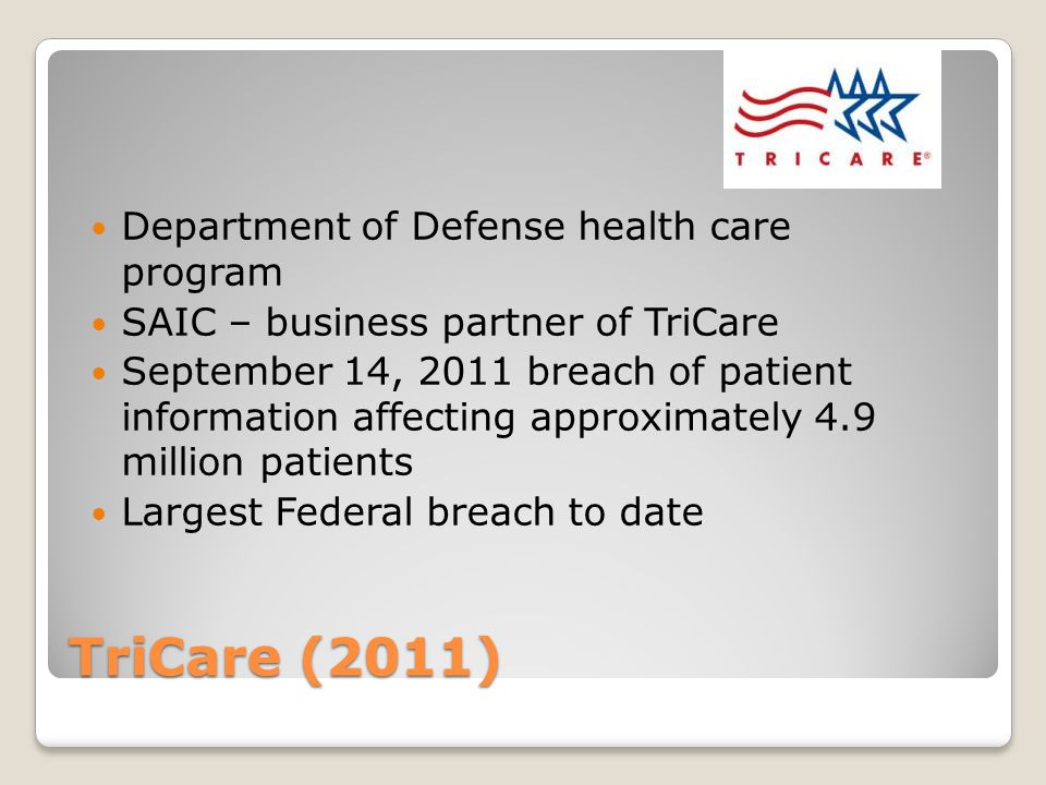 TriCare (2011) Department of Defense health care program SAIC – business partner of TriCare September 14, 2011 breach of patient information affecting