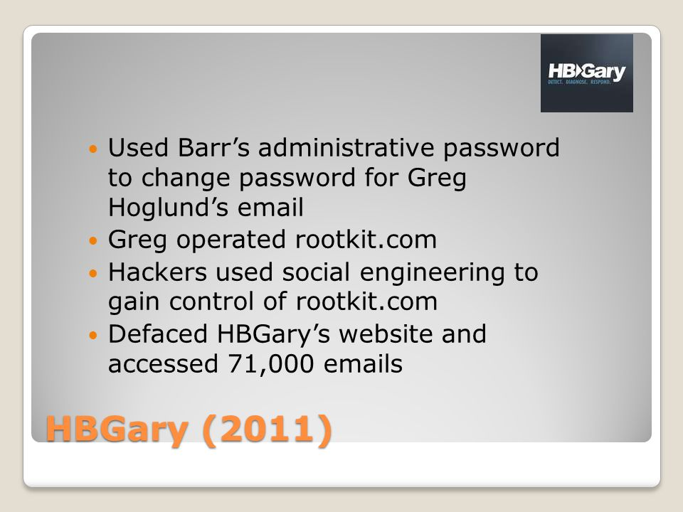 HBGary (2011) Used Barr's administrative password to change password for Greg Hoglund's email Greg operated rootkit.com Hackers used social engineering to gain control of rootkit.com Defaced HBGary's website and accessed 71,000 emails