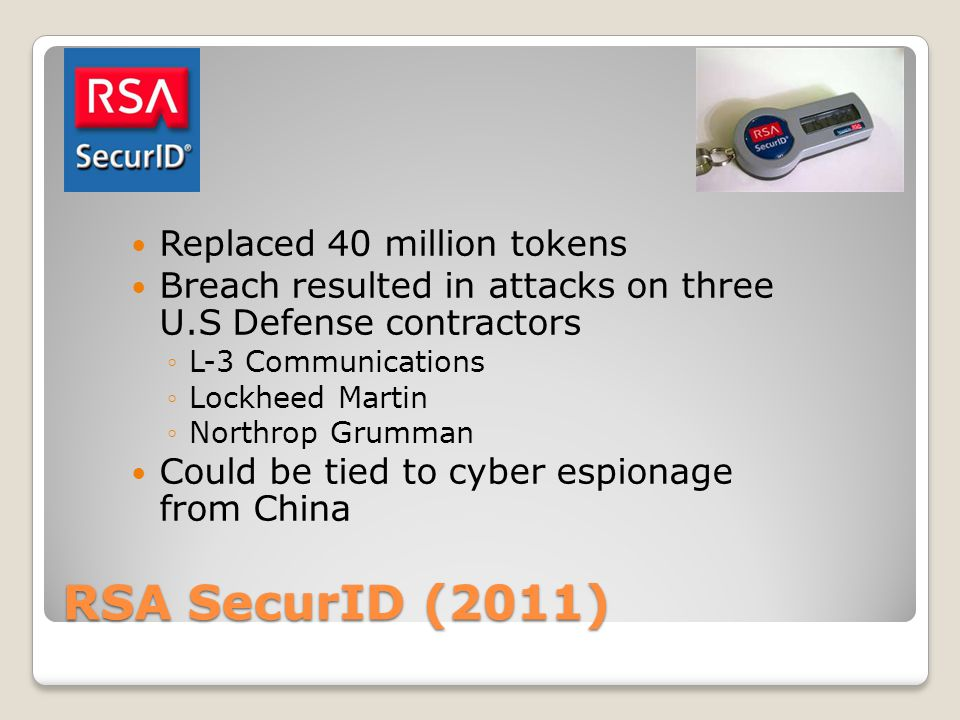 RSA SecurID (2011) Replaced 40 million tokens Breach resulted in attacks on three U.S Defense contractors ◦L-3 Communications ◦Lockheed Martin ◦Northrop Grumman Could be tied to cyber espionage from China