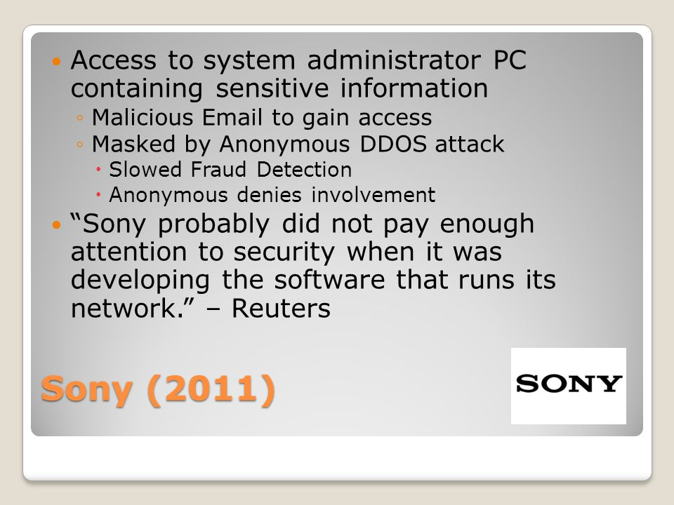Sony (2011) Access to system administrator PC containing sensitive information ◦Malicious Email to gain access ◦Masked by Anonymous DDOS attack  Slowed Fraud Detection  Anonymous denies involvement Sony probably did not pay enough attention to security when it was developing the software that runs its network. – Reuters