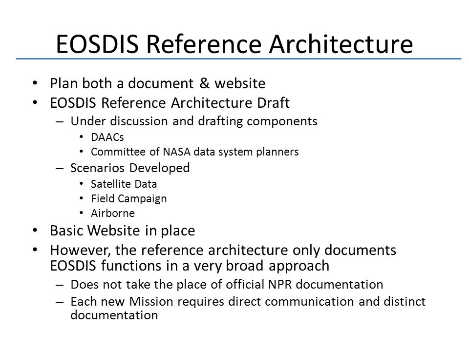 EOSDIS Reference Architecture Plan both a document & website EOSDIS Reference Architecture Draft – Under discussion and drafting components DAACs Committee of NASA data system planners – Scenarios Developed Satellite Data Field Campaign Airborne Basic Website in place However, the reference architecture only documents EOSDIS functions in a very broad approach – Does not take the place of official NPR documentation – Each new Mission requires direct communication and distinct documentation