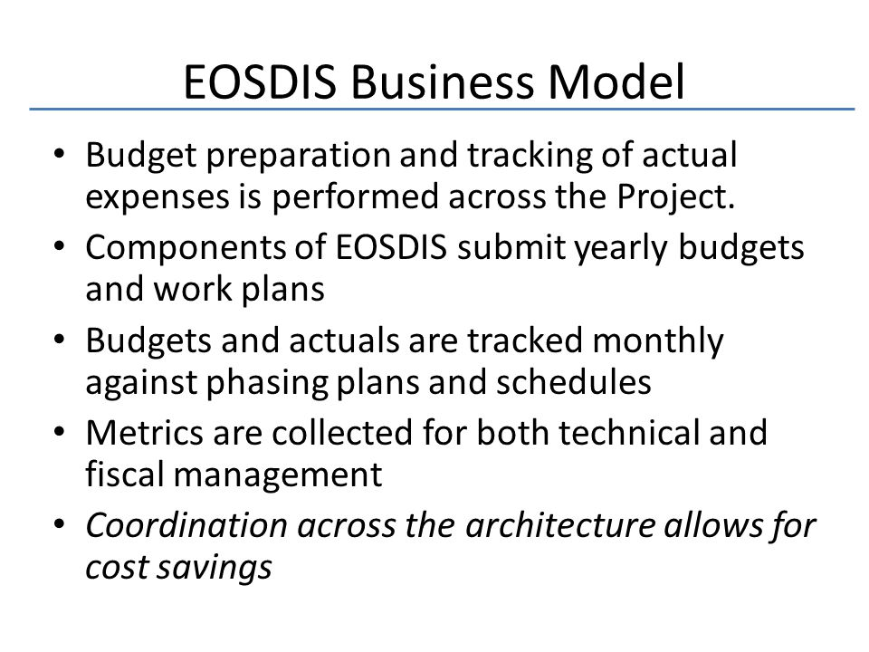 EOSDIS Business Model Budget preparation and tracking of actual expenses is performed across the Project.