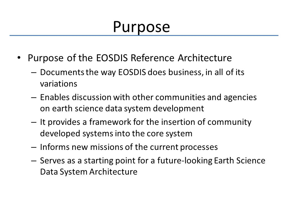 Purpose Purpose of the EOSDIS Reference Architecture – Documents the way EOSDIS does business, in all of its variations – Enables discussion with other communities and agencies on earth science data system development – It provides a framework for the insertion of community developed systems into the core system – Informs new missions of the current processes – Serves as a starting point for a future-looking Earth Science Data System Architecture