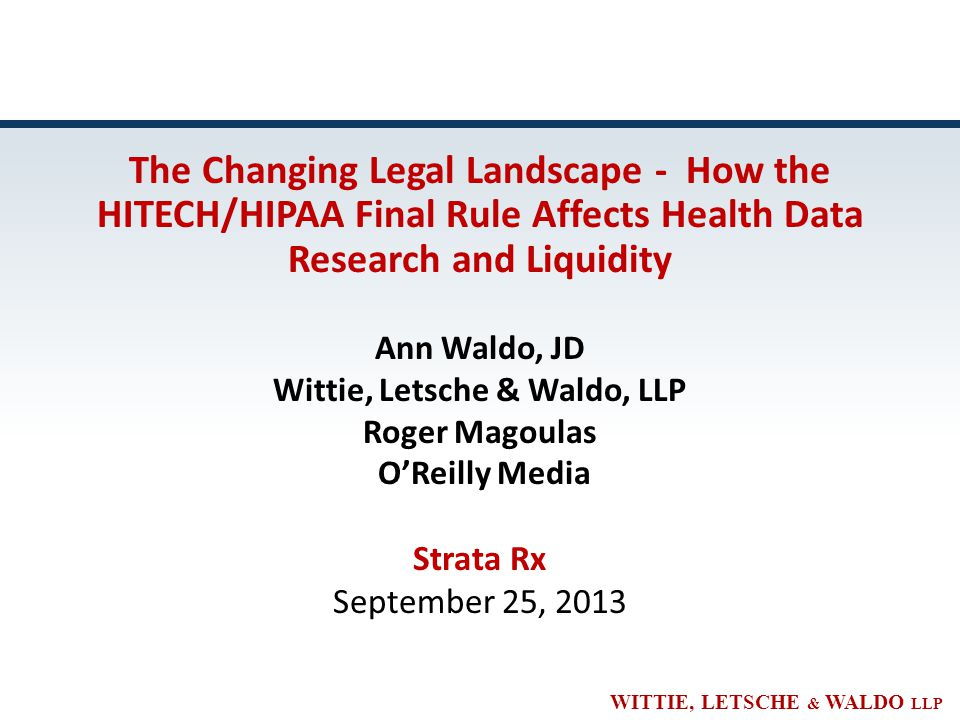 WITTIE, LETSCHE & WALDO LLP The Changing Legal Landscape - How the HITECH/HIPAA Final Rule Affects Health Data Research and Liquidity Ann Waldo, JD Wittie, Letsche & Waldo, LLP Roger Magoulas O'Reilly Media Strata Rx September 25, 2013