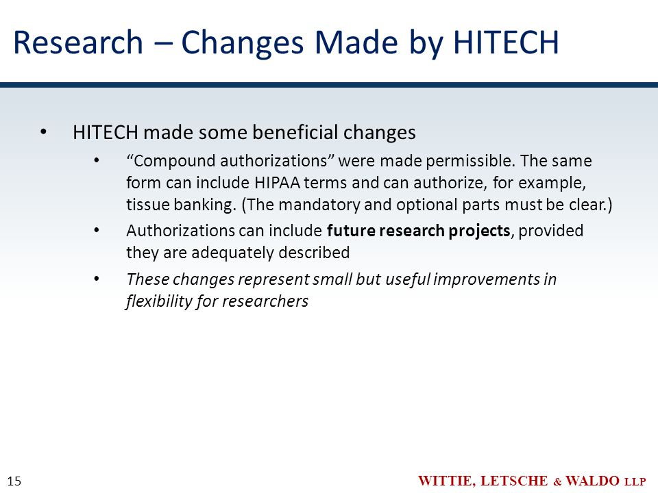 WITTIE, LETSCHE & WALDO LLP Research – Changes Made by HITECH HITECH made some beneficial changes Compound authorizations were made permissible.