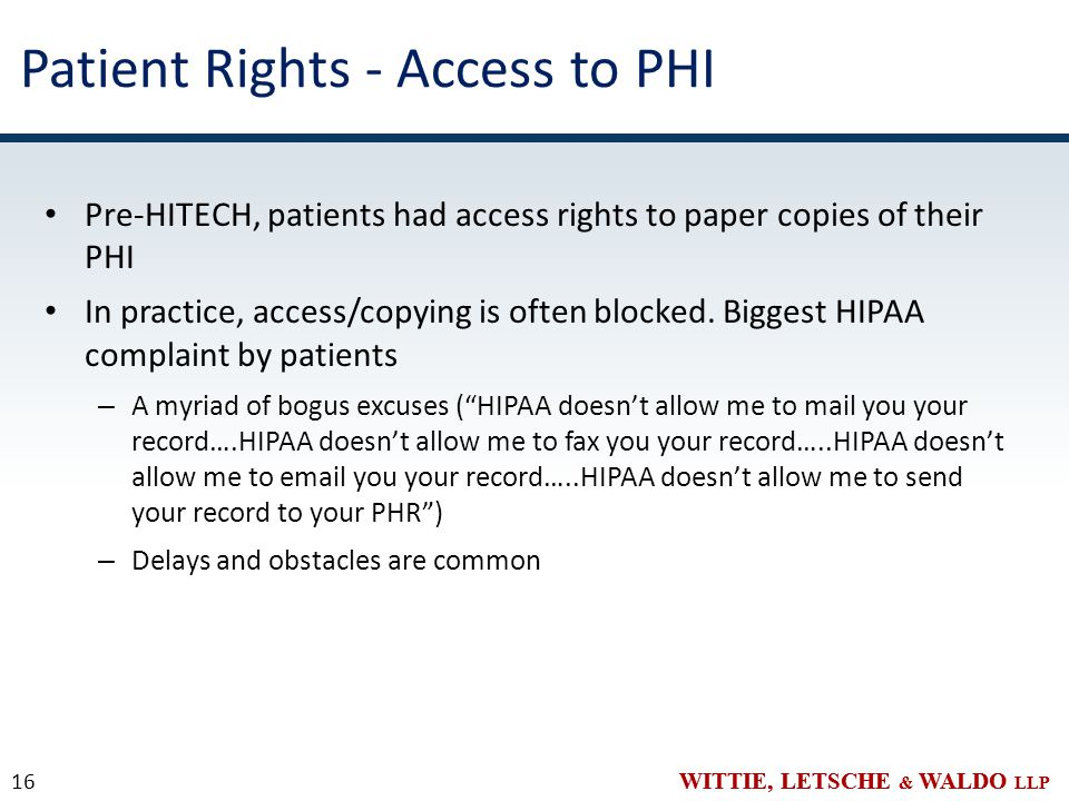 WITTIE, LETSCHE & WALDO LLP Patient Rights - Access to PHI Pre-HITECH, patients had access rights to paper copies of their PHI In practice, access/copying is often blocked.