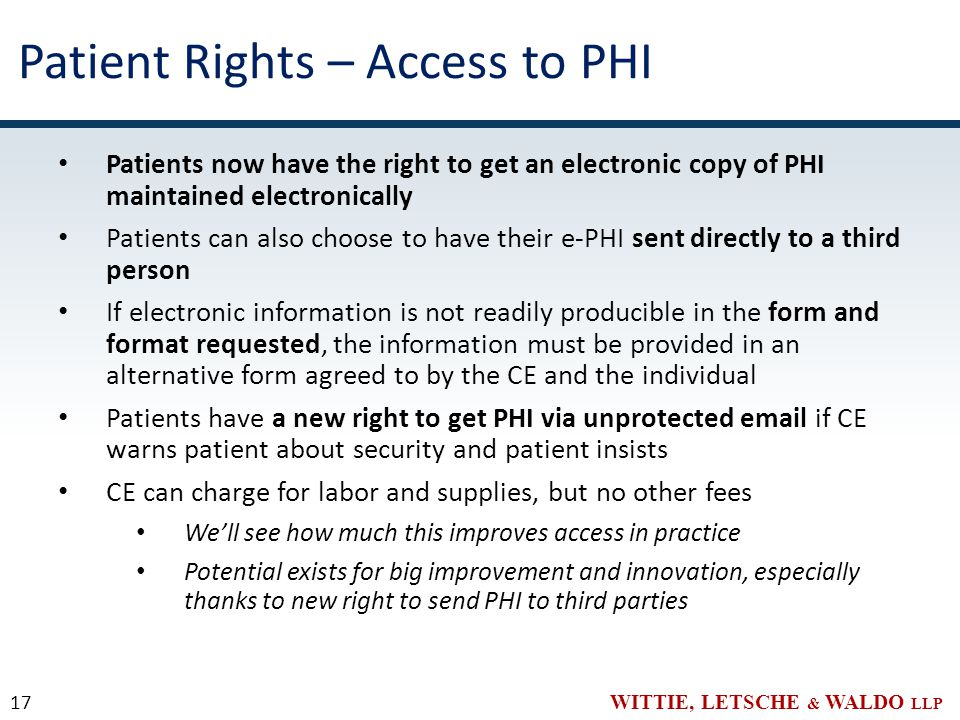 WITTIE, LETSCHE & WALDO LLP Patient Rights – Access to PHI Patients now have the right to get an electronic copy of PHI maintained electronically Patients can also choose to have their e-PHI sent directly to a third person If electronic information is not readily producible in the form and format requested, the information must be provided in an alternative form agreed to by the CE and the individual Patients have a new right to get PHI via unprotected email if CE warns patient about security and patient insists CE can charge for labor and supplies, but no other fees We'll see how much this improves access in practice Potential exists for big improvement and innovation, especially thanks to new right to send PHI to third parties 17