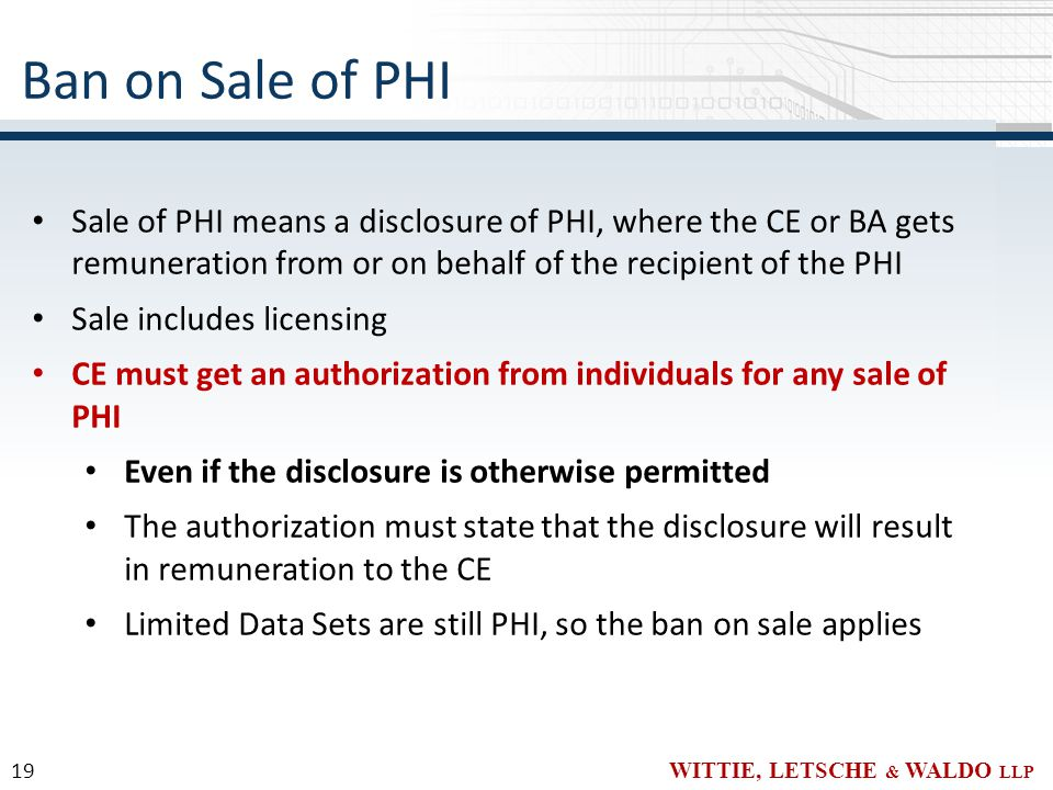 WITTIE, LETSCHE & WALDO LLP Sale of PHI means a disclosure of PHI, where the CE or BA gets remuneration from or on behalf of the recipient of the PHI Sale includes licensing CE must get an authorization from individuals for any sale of PHI Even if the disclosure is otherwise permitted The authorization must state that the disclosure will result in remuneration to the CE Limited Data Sets are still PHI, so the ban on sale applies Ban on Sale of PHI 19