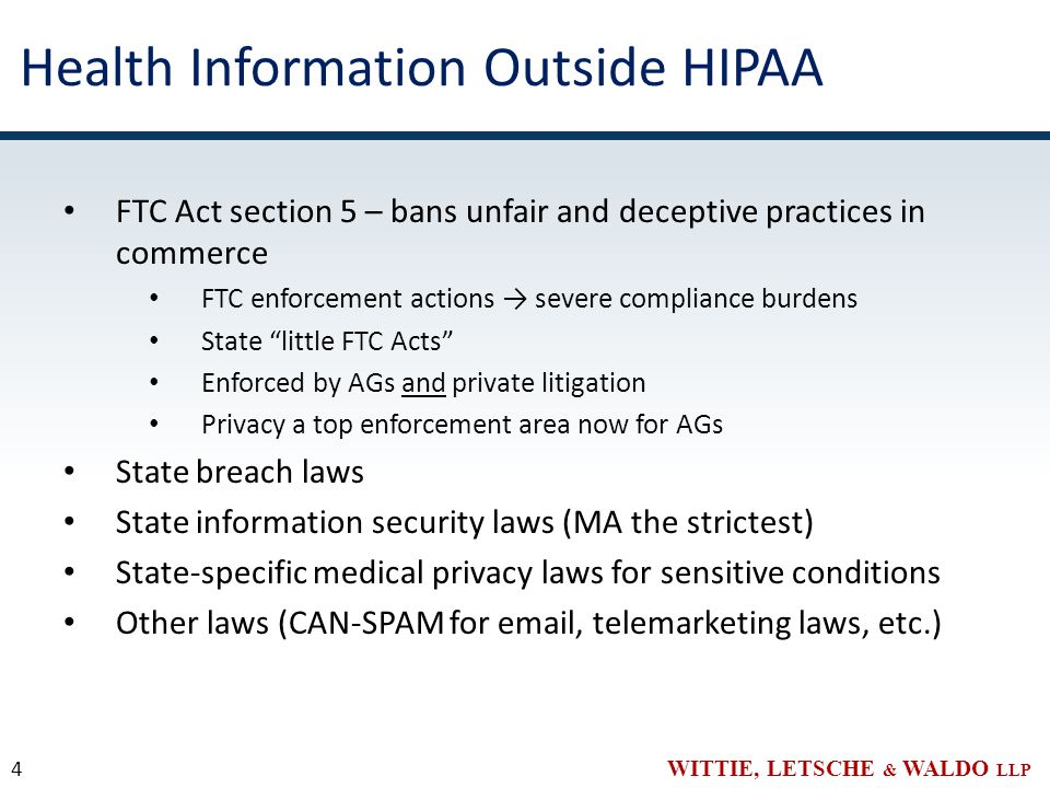 WITTIE, LETSCHE & WALDO LLP Health Information Outside HIPAA FTC Act section 5 – bans unfair and deceptive practices in commerce FTC enforcement actions → severe compliance burdens State little FTC Acts Enforced by AGs and private litigation Privacy a top enforcement area now for AGs State breach laws State information security laws (MA the strictest) State-specific medical privacy laws for sensitive conditions Other laws (CAN-SPAM for email, telemarketing laws, etc.) 4