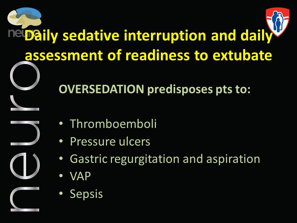 Daily sedative interruption and daily assessment of readiness to extubate OVERSEDATION predisposes pts to: Thromboemboli Pressure ulcers Gastric regur