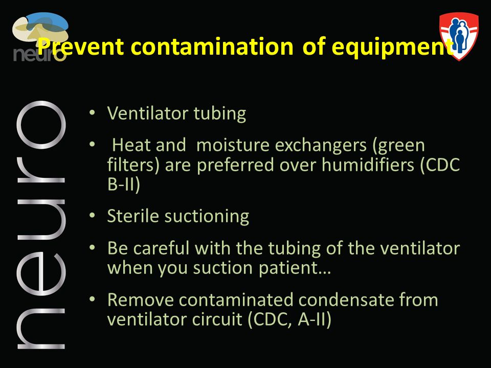 Prevent contamination of equipment Ventilator tubing Heat and moisture exchangers (green filters) are preferred over humidifiers (CDC B-II) Sterile su