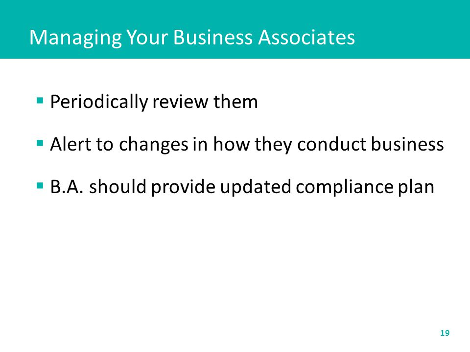 Managing Your Business Associates 19  Periodically review them  Alert to changes in how they conduct business  B.A. should provide updated complian