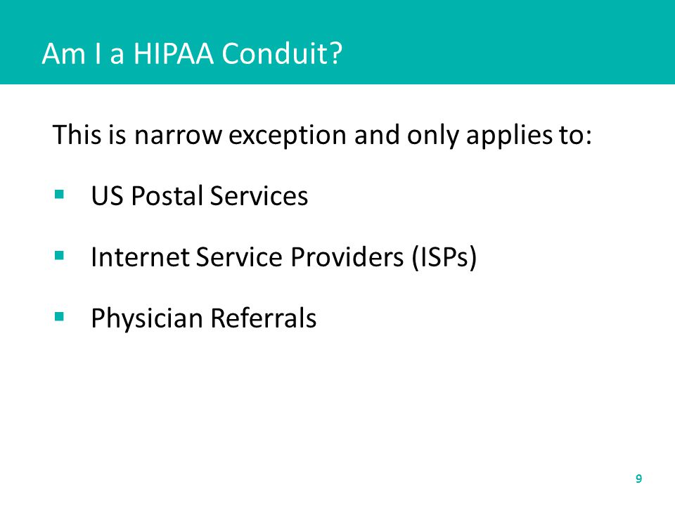 Am I a HIPAA Conduit? This is narrow exception and only applies to:  US Postal Services  Internet Service Providers (ISPs)  Physician Referrals 9