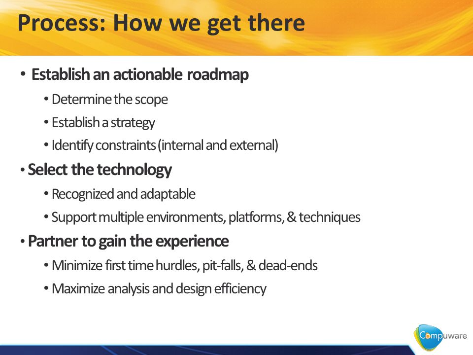 Process: How we get there Establish an actionable roadmap Determine the scope Establish a strategy Identify constraints (internal and external) Select the technology Recognized and adaptable Support multiple environments, platforms, & techniques Partner to gain the experience Minimize first time hurdles, pit-falls, & dead-ends Maximize analysis and design efficiency