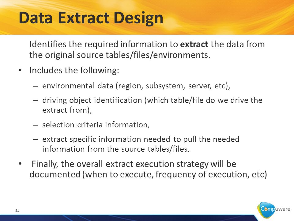 Data Extract Design 31 Identifies the required information to extract the data from the original source tables/files/environments.