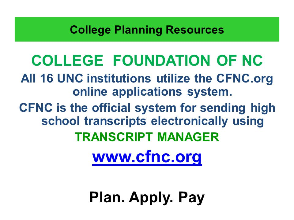 College Planning Resources COLLEGE FOUNDATION OF NC All 16 UNC institutions utilize the CFNC.org online applications system.