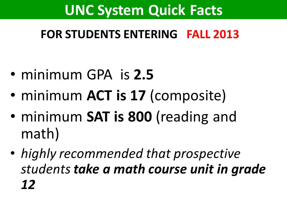UNC System Quick Facts FOR STUDENTS ENTERING FALL 2013 minimum GPA is 2.5 minimum ACT is 17 (composite) minimum SAT is 800 (reading and math) highly recommended that prospective students take a math course unit in grade 12