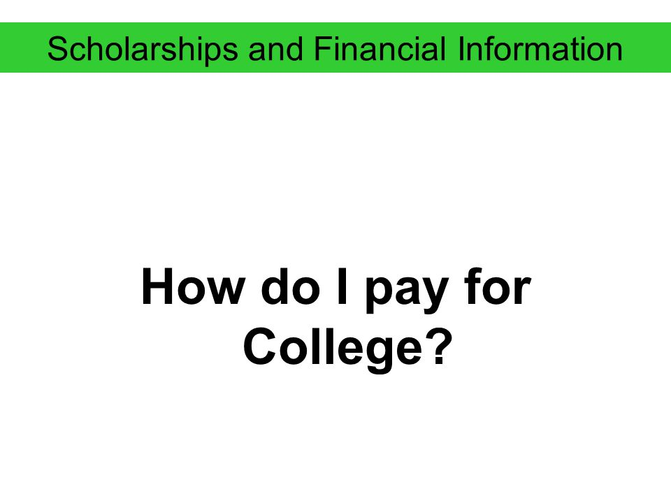 Scholarships and Financial Information How do I pay for College?