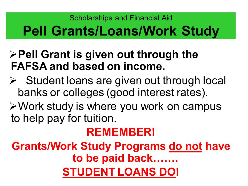 Scholarships and Financial Aid Pell Grants/Loans/Work Study  Pell Grant is given out through the FAFSA and based on income.