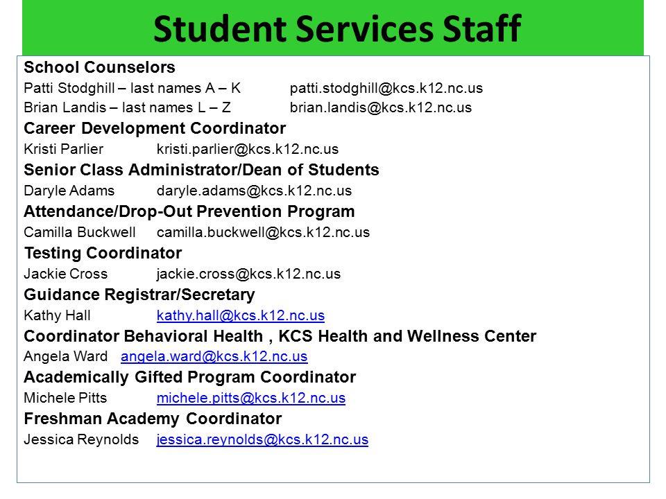 Student Services Staff School Counselors Patti Stodghill – last names A – Kpatti.stodghill@kcs.k12.nc.us Brian Landis – last names L – Zbrian.landis@kcs.k12.nc.us Career Development Coordinator Kristi Parlierkristi.parlier@kcs.k12.nc.us Senior Class Administrator/Dean of Students Daryle Adams daryle.adams@kcs.k12.nc.us Attendance/Drop-Out Prevention Program Camilla Buckwellcamilla.buckwell@kcs.k12.nc.us Testing Coordinator Jackie Crossjackie.cross@kcs.k12.nc.us Guidance Registrar/Secretary Kathy Hallkathy.hall@kcs.k12.nc.uskathy.hall@kcs.k12.nc.us Coordinator Behavioral Health, KCS Health and Wellness Center Angela Ward angela.ward@kcs.k12.nc.usangela.ward@kcs.k12.nc.us Academically Gifted Program Coordinator Michele Pittsmichele.pitts@kcs.k12.nc.usmichele.pitts@kcs.k12.nc.us Freshman Academy Coordinator Jessica Reynoldsjessica.reynolds@kcs.k12.nc.usjessica.reynolds@kcs.k12.nc.us