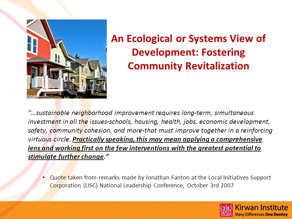 An Ecological or Systems View of Development: Fostering Community Revitalization …sustainable neighborhood improvement requires long-term, simultaneous investment in all the issues-schools, housing, health, jobs, economic development, safety, community cohesion, and more-that must improve together in a reinforcing virtuous circle.