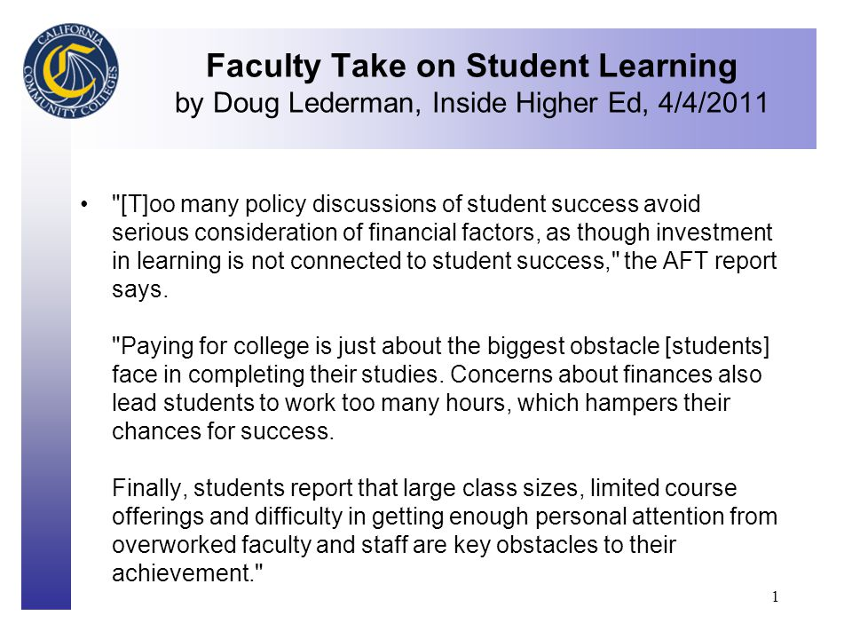 Click to edit Master title style 1 Faculty Take on Student Learning by Doug Lederman, Inside Higher Ed, 4/4/2011 [T]oo many policy discussions of student success avoid serious consideration of financial factors, as though investment in learning is not connected to student success, the AFT report says.