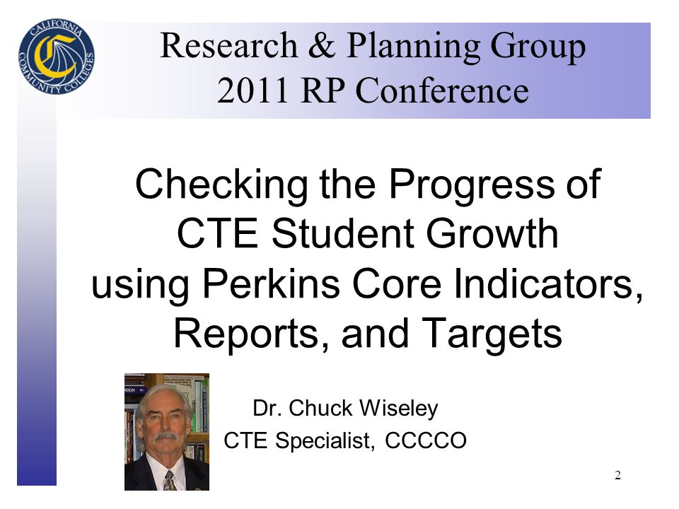 Click to edit Master title style 2 Checking the Progress of CTE Student Growth using Perkins Core Indicators, Reports, and Targets Research & Planning Group 2011 RP Conference Dr.