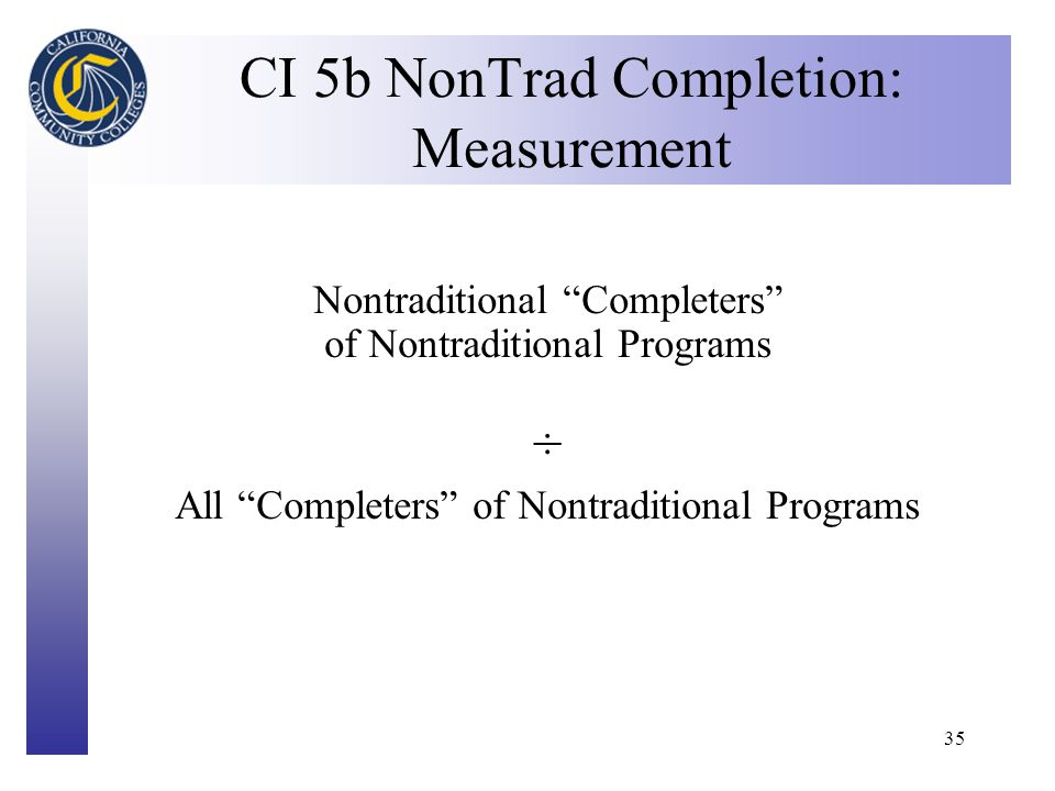 Click to edit Master title style 35 Nontraditional Completers of Nontraditional Programs ÷ All Completers of Nontraditional Programs CI 5b NonTrad Completion: Measurement