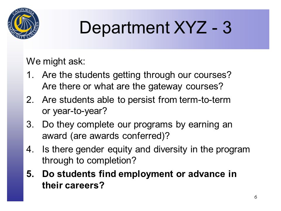 Click to edit Master title style 6 Department XYZ - 3 We might ask: 1.Are the students getting through our courses.