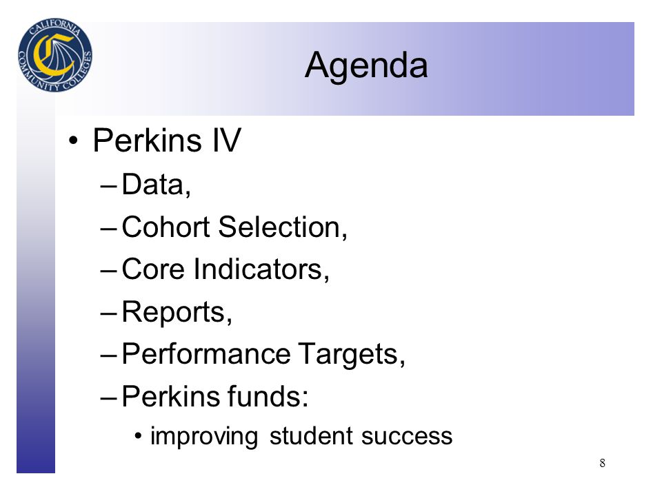 Click to edit Master title style 8 Agenda Perkins IV –Data, –Cohort Selection, –Core Indicators, –Reports, –Performance Targets, –Perkins funds: improving student success