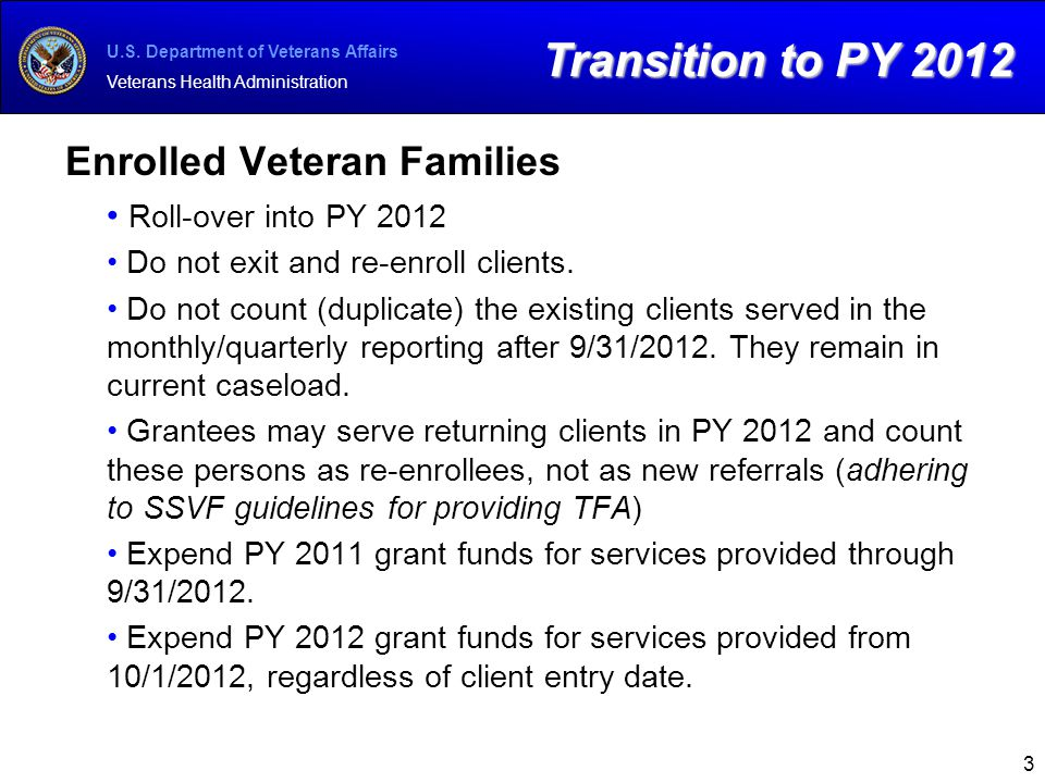 U.S. Department of Veterans Affairs Veterans Health Administration Enrolled Veteran Families Roll-over into PY 2012 Do not exit and re-enroll clients.