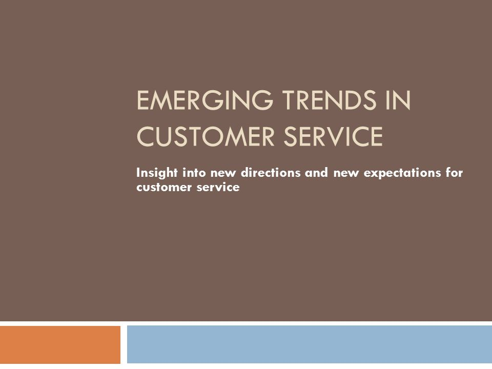 EMERGING TRENDS IN CUSTOMER SERVICE Insight into new directions and new expectations for customer service
