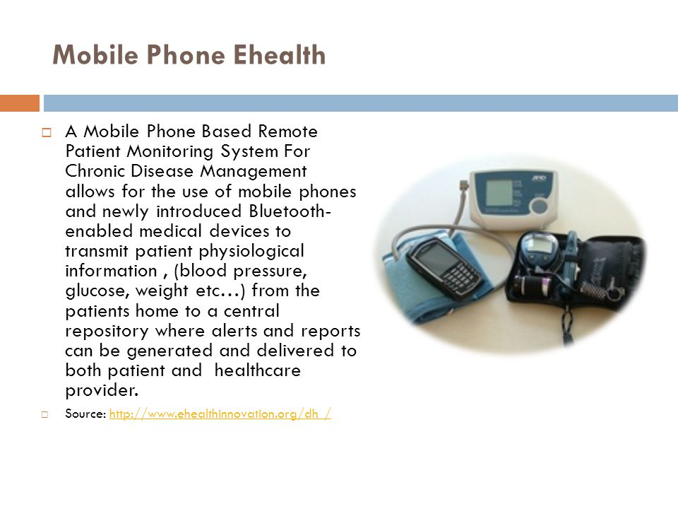 Mobile Phone Ehealth  A Mobile Phone Based Remote Patient Monitoring System For Chronic Disease Management allows for the use of mobile phones and newly introduced Bluetooth- enabled medical devices to transmit patient physiological information, (blood pressure, glucose, weight etc…) from the patients home to a central repository where alerts and reports can be generated and delivered to both patient and healthcare provider.