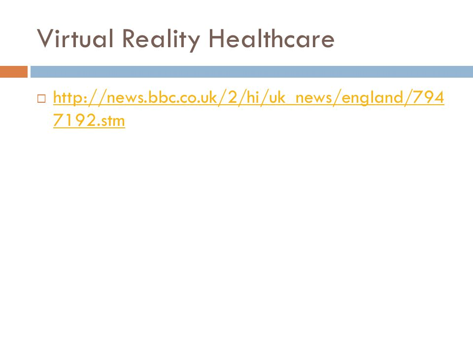 Virtual Reality Healthcare  http://news.bbc.co.uk/2/hi/uk_news/england/794 7192.stm http://news.bbc.co.uk/2/hi/uk_news/england/794 7192.stm